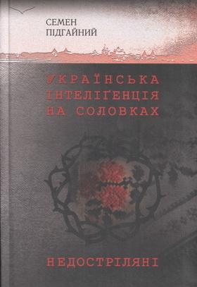 Семен Підгайний. Українська інтелігенція на Соловках (сучасне видання)